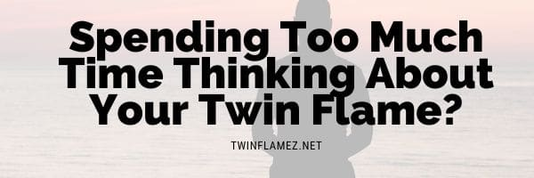 Spending Too Much Time Thinking About Your Twin Flame