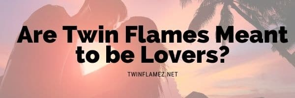 Are Twin Flames Meant to be Lovers