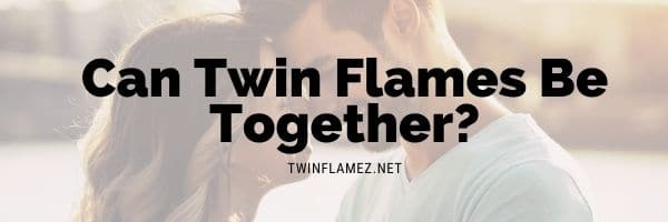 Can Twin Flames Be Together?