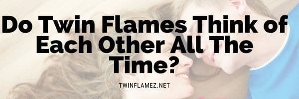 Do Twin Flames Think of Each Other All The Time?