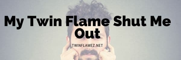 My Twin Flame Shut Me Out
