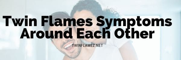 Twin Flames Symptoms Around Each Other