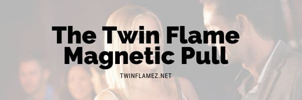 The Twin Flame Magnetic Pull