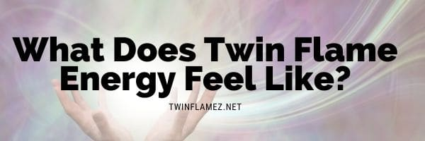 What Does Twin Flame Energy Feel Like?